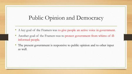 Public Opinion and Democracy A key goal of the Framers was to give people an active voice in government. Another goal of the Framers was to protect government.
