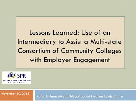 Lessons Learned: Use of an Intermediary to Assist a Multi-state Consortium of Community Colleges with Employer Engagement Kate Dunham, Marian Negoita,
