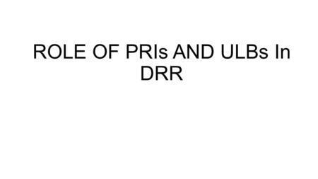 ROLE OF PRIs AND ULBs In DRR. Role of PRIs The Panchayati Raj Institutions (PRIs) have a statutory existence. Its members are elected by the local people.