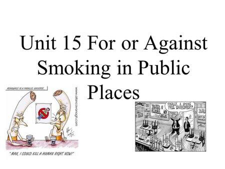 Unit 15 For or Against Smoking in Public Places. Tobacco smoking Tobacco smoking is the practice where tobacco is burned and the vapors either tasted.