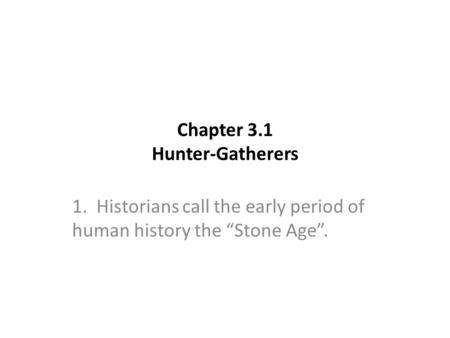 "Chapter 3.1 Hunter-Gatherers 1. Historians call the early period of human history the ""Stone Age""."