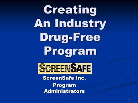 1 Creating An Industry Drug-Free Program ScreenSafe Inc. Program Administrators.