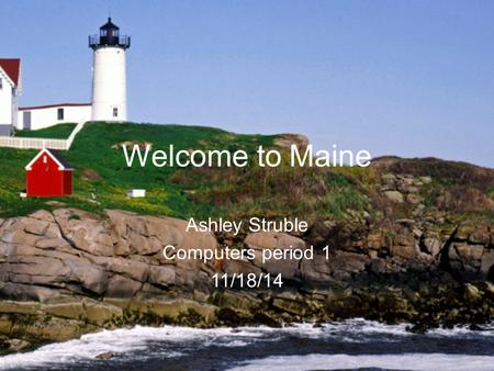 Welcome to Maine Ashley Struble Computers period 1 11/18/14.