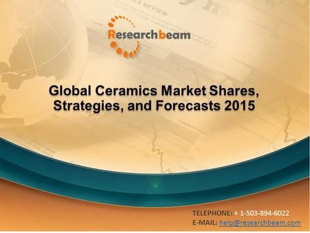 Global Ceramics Market Shares, Strategies, and Forecasts 2015 TELEPHONE: + 1-503-894-6022