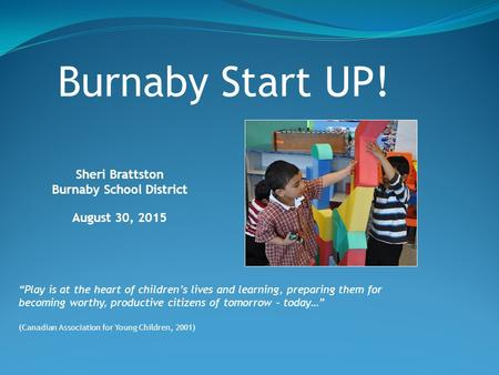 "Sheri Brattston Burnaby School District August 30, 2015 Burnaby Start UP! ""Play is at the heart of children's lives and learning, preparing them for becoming."
