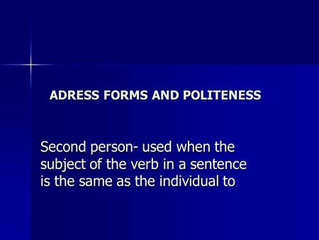 ADRESS FORMS AND POLITENESS Second person- used when the subject of the verb in a sentence is the same as the individual to.