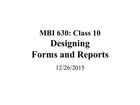 MBI 630: Class 10 Designing Forms and Reports 12/26/2015.