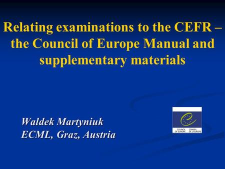 Relating examinations to the CEFR – the Council of Europe Manual and supplementary materials Waldek Martyniuk ECML, Graz, Austria.
