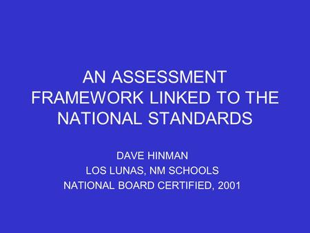 AN ASSESSMENT FRAMEWORK LINKED TO THE NATIONAL STANDARDS DAVE HINMAN LOS LUNAS, NM SCHOOLS NATIONAL BOARD CERTIFIED, 2001.