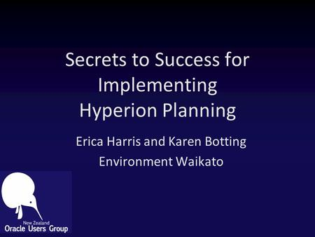 Secrets to Success for Implementing Hyperion Planning Erica Harris and Karen Botting Environment Waikato.
