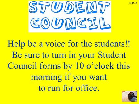 Help be a voice for the students!! Be sure to turn in your Student Council forms by 10 o'clock this morning if you want to run for office. 10-27-15.