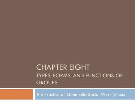 CHAPTER EIGHT TYPES, FORMS, AND FUNCTIONS OF GROUPS The Practice of Generalist Social Work (2 nd ed.)
