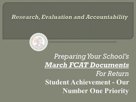 Preparing Your School's March FCAT Documents For Return Student Achievement - Our Number One Priority.