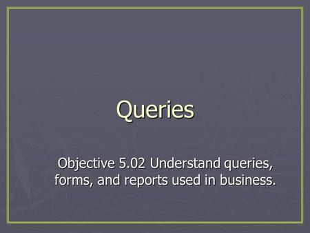 Queries Objective 5.02 Understand queries, forms, and reports used in business.