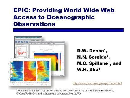 EPIC: Providing World Wide Web Access to Oceanographic Observations D.W. Denbo 1, N.N. Soreide 2, M.C. Spillane 1, and W.H. Zhu 1 1 Joint Institute for.