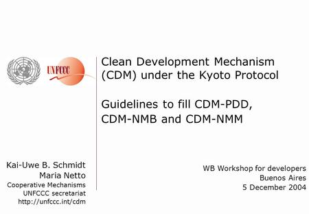 Kai-Uwe B. Schmidt Maria Netto Cooperative Mechanisms UNFCCC secretariat  Clean Development Mechanism (CDM) under the Kyoto Protocol.