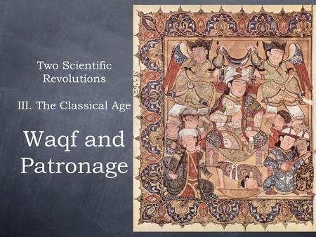 Two Scientific Revolutions III. The Classical Age Waqf and Patronage.