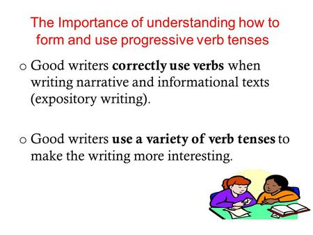 The Importance of understanding how to form and use progressive verb tenses Good writers correctly use verbs when writing narrative and informational texts.