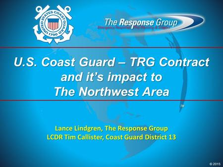 © 2015 TM U.S. Coast Guard – TRG Contract and it's impact to The Northwest Area Lance Lindgren, The Response Group LCDR Tim Callister, Coast Guard District.