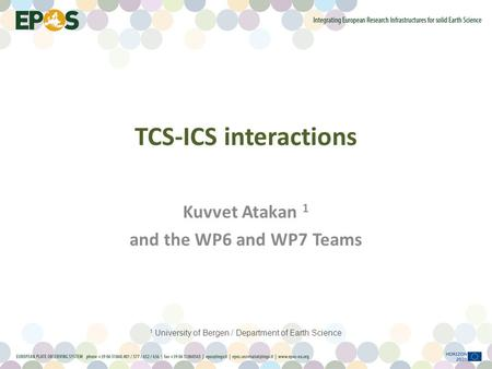 TCS-ICS interactions Kuvvet Atakan 1 and the WP6 and WP7 Teams 1 University of Bergen / Department of Earth Science.