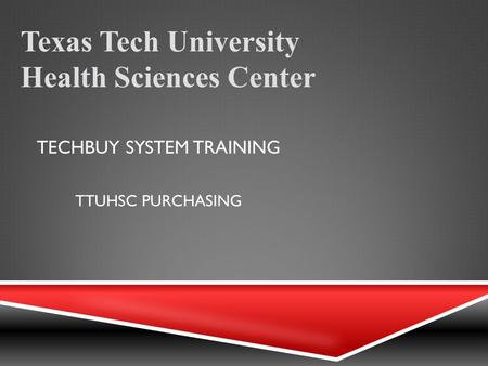 TECHBUY SYSTEM TRAINING Texas Tech University Health Sciences Center TTUHSC PURCHASING.