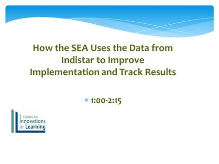 How the SEA Uses the Data from Indistar to Improve Implementation and Track Results  1:00-2:15.