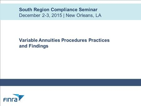 South Region Compliance Seminar December 2-3, 2015 | New Orleans, LA Variable Annuities Procedures Practices and Findings.
