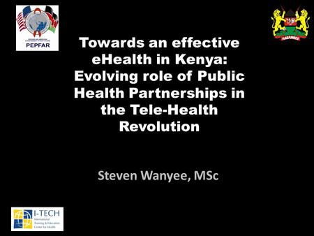 Towards an effective eHealth in Kenya: Evolving role of Public Health Partnerships in the Tele-Health Revolution Steven Wanyee, MSc.