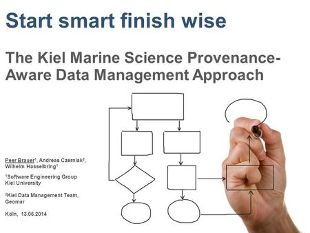 Start smart finish wise The Kiel Marine Science Provenance- Aware Data Management Approach Peer Brauer 1, Andreas Czerniak 2, Wilhelm Hasselbring 1 1 Software.