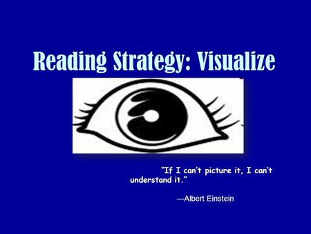 "Reading Strategy: Visualize ""If I can't picture it, I can't understand it."" ---Albert Einstein."
