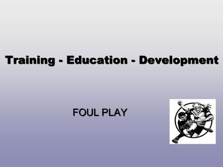 Training - Education - Development FOUL PLAY. TASK 1 Develop a process for effectively managing a foul play (dangerous play) incident. (10 mins.)