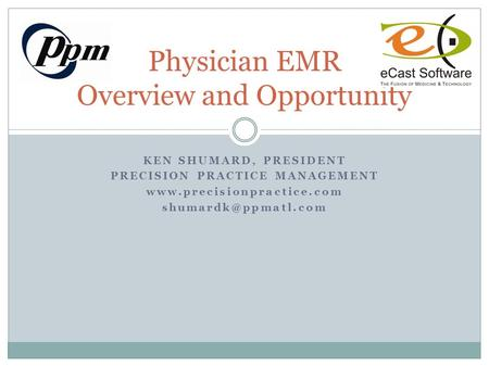 KEN SHUMARD, PRESIDENT PRECISION PRACTICE MANAGEMENT  Physician EMR Overview and Opportunity.