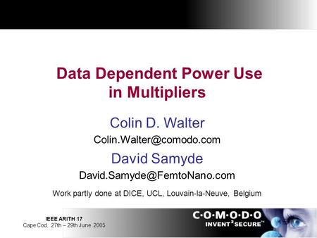 IEEE ARITH 17 Cape Cod, 27th – 29th June 2005 Data Dependent Power Use in Multipliers Colin D. Walter David Samyde
