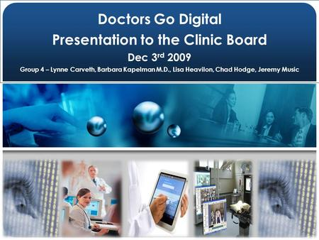 1 Doctors Go Digital Presentation to the Clinic Board Dec 3 rd 2009 Group 4 – Lynne Carveth, Barbara Kapelman M.D., Lisa Heavilon, Chad Hodge, Jeremy Music.