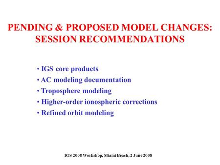 PENDING & PROPOSED MODEL CHANGES: SESSION RECOMMENDATIONS IGS core products AC modeling documentation Troposphere modeling Higher-order ionospheric corrections.