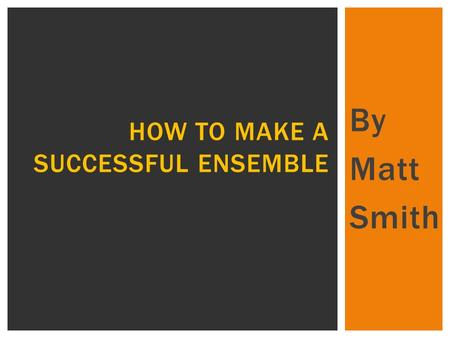 By Matt Smith HOW TO MAKE A SUCCESSFUL ENSEMBLE.  In this presentation I will be looking at what makes a successful ensemble.  Firstly, the way you.