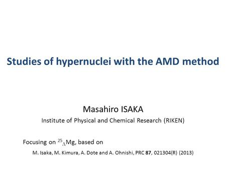 Studies of hypernuclei with the AMD method Masahiro ISAKA Institute of Physical and Chemical Research (RIKEN) Focusing on 25  Mg, based on M. Isaka, M.
