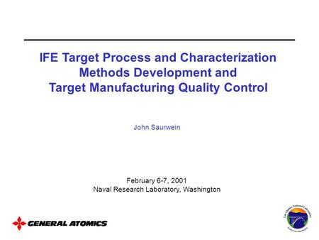 John Saurwein February 6-7, 2001 Naval Research Laboratory, Washington IFE Target Process and Characterization Methods Development and Target Manufacturing.