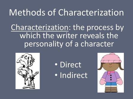Methods of Characterization Characterization: the process by which the writer reveals the personality of a character Direct Indirect.