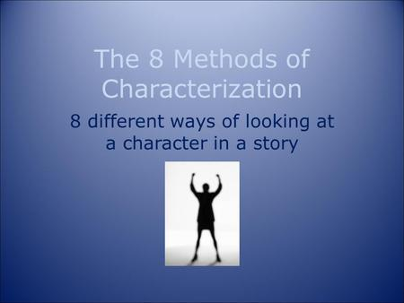 The 8 Methods of Characterization 8 different ways of looking at a character in a story.
