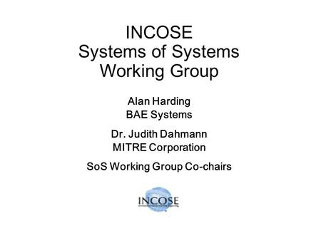 INCOSE Systems of Systems Working Group Alan Harding BAE Systems Dr. Judith Dahmann MITRE Corporation SoS Working Group Co-chairs.