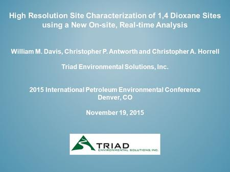 High Resolution Site Characterization of 1,4 Dioxane Sites using a New On-site, Real-time Analysis William M. Davis, Christopher P. Antworth and Christopher.