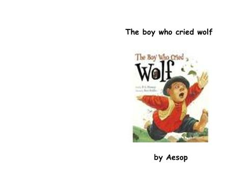 The boy who cried wolf by Aesop. There was a Shepherd Boy who tended his sheep in a mountain. The boy was bored resting on a tree when he had an idea.