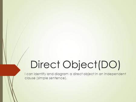 Direct Object(DO) I can identify and diagram a direct object in an independent clause (simple sentence).