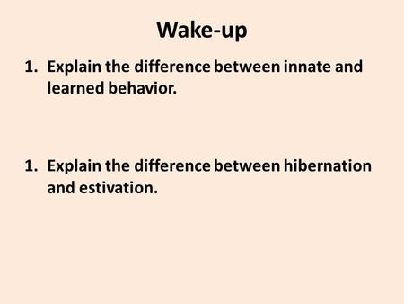 Wake-up 1.Explain the difference between innate and learned behavior. 1.Explain the difference between hibernation and estivation.