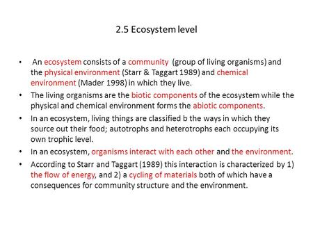 2.5 Ecosystem level An ecosystem consists of a community (group of living organisms) and the physical environment (Starr & Taggart 1989) and chemical environment.