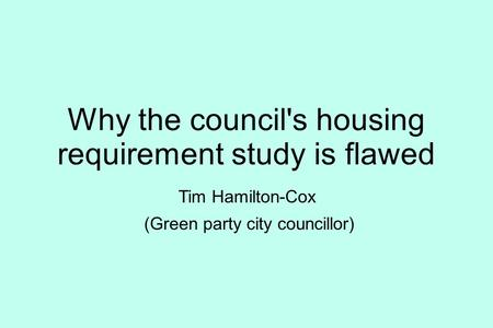 Why the council's housing requirement study is flawed Tim Hamilton-Cox (Green party city councillor)