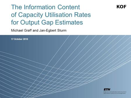 17 October 2010 The Information Content of Capacity Utilisation Rates for Output Gap Estimates Michael Graff and Jan-Egbert Sturm.