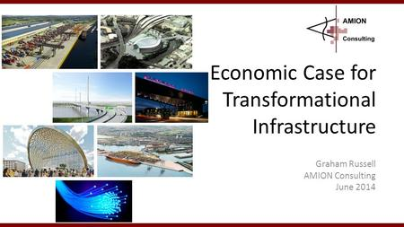 Economic Case for Transformational Infrastructure Graham Russell AMION Consulting June 2014 1.