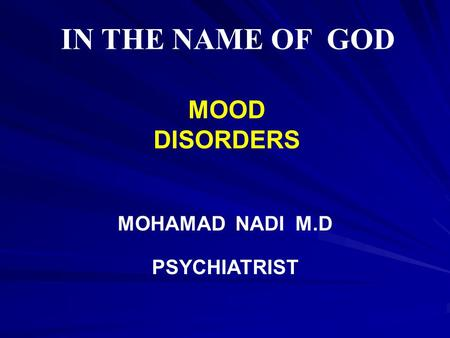 IN THE NAME OF GOD MOOD DISORDERS MOHAMAD NADI M.D PSYCHIATRIST.